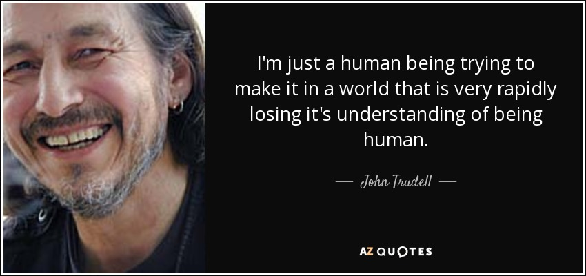 graphic text image of John Trudell quote:I'm just a human being trying to make it in a world that is very rapidly losing it's understanding of being human., with close-up portrait of him to the left of text