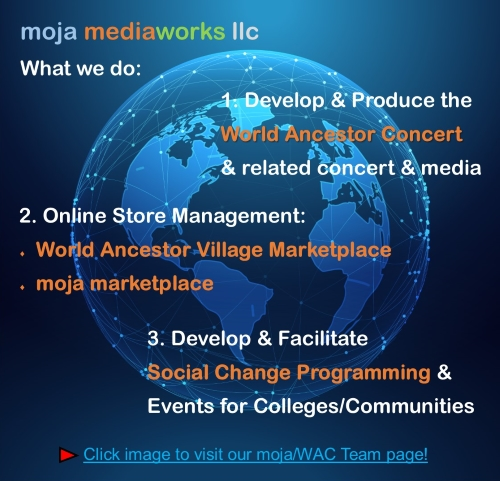 Outline of moja mediaworks llc business areas, World Ancestor Concert series event, Marketplace Online Stores and Social Change Workshops and Events, text over an image of a blue earth globe with a lined network image around it
