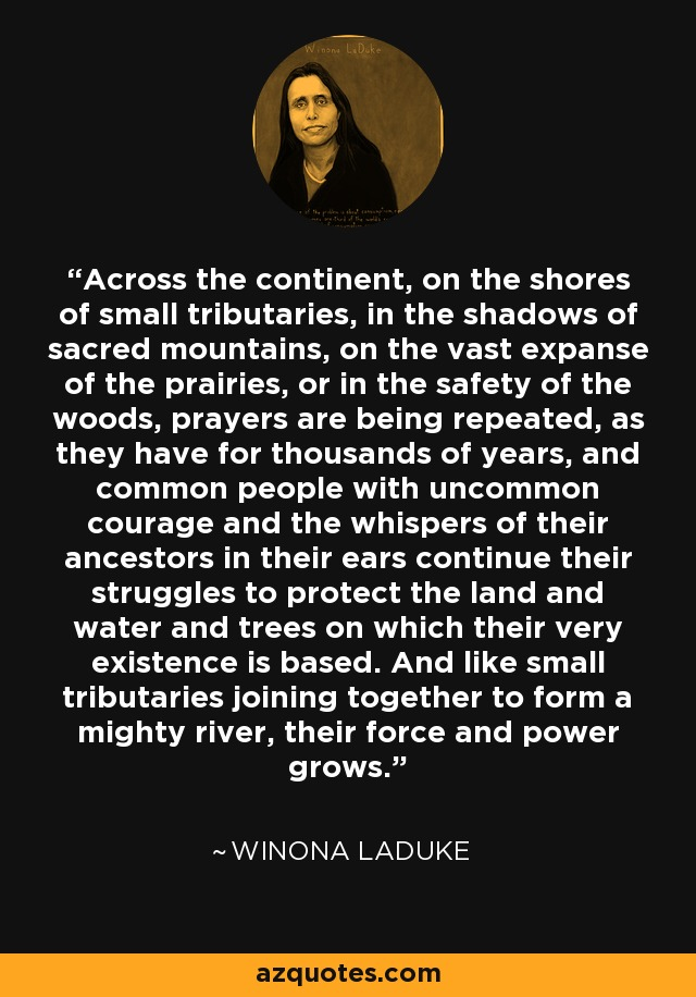 Text graphic of Winona LaDuke quote: Across the continent, on the shores of small tributaries, in the shadows of sacred mountains, on the vast expanse of the prairies, or in the safety of the woods, prayers are being repeated, as they have for thousands of years, and common people with uncommon courage and the whispers of their ancestors in their ears continue their struggles to protect the land and water and trees on which their very existence is based. And like small tributaries joining together to form a mighty river, their force and power grows....with graphic image of Winona LaDuke at top of image from azquotes.com